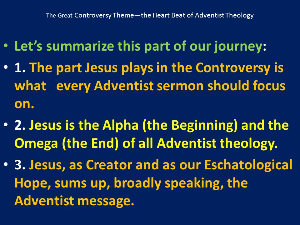 The Great Controversy Theme—the Heart Beat of Adventist Theology Let's summarize this part of our journey: 1. The part Jesus plays in the Controversy