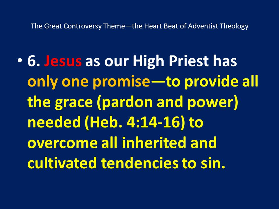 The Great Controversy Theme—the Heart Beat of Adventist Theology 6. Jesus as our High Priest has only one promise—to provide all the grace (pardon and