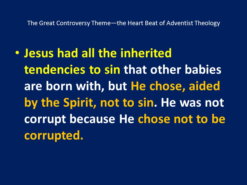 The Great Controversy Theme—the Heart Beat of Adventist Theology Jesus had all the inherited tendencies to sin that other babies are born with, but He
