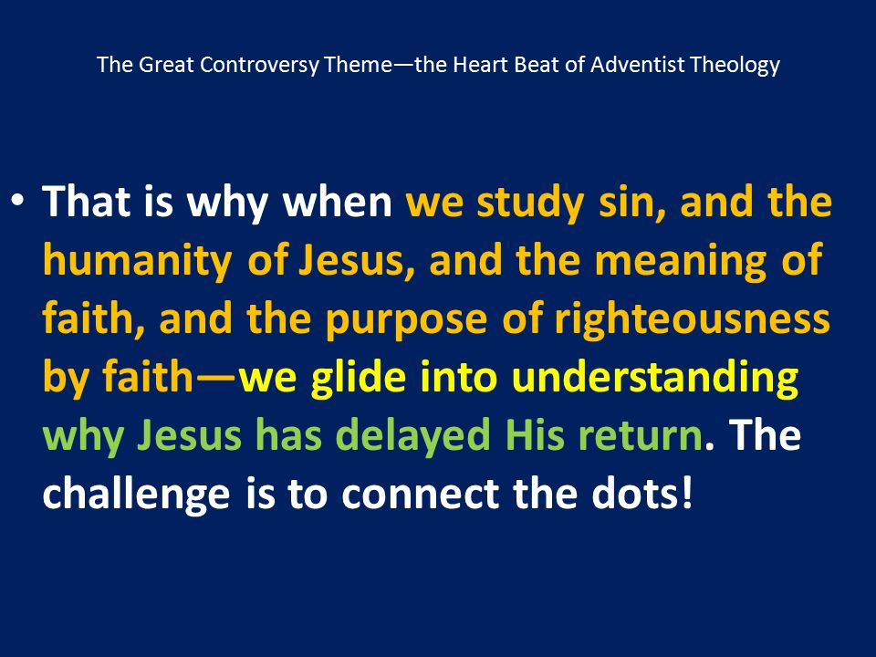 The Great Controversy Theme—the Heart Beat of Adventist Theology That is why when we study sin, and the humanity of Jesus, and the meaning of faith, a