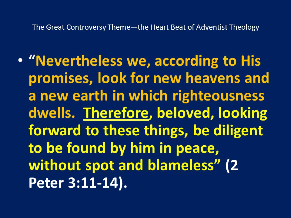 """The Great Controversy Theme—the Heart Beat of Adventist Theology """"Nevertheless we, according to His promises, look for new heavens and a new earth in"""
