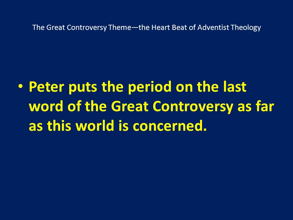 The Great Controversy Theme—the Heart Beat of Adventist Theology Peter puts the period on the last word of the Great Controversy as far as this world