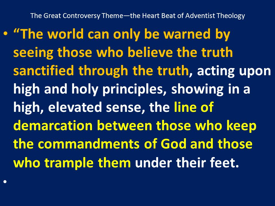 """The Great Controversy Theme—the Heart Beat of Adventist Theology """"The world can only be warned by seeing those who believe the truth sanctified throug"""