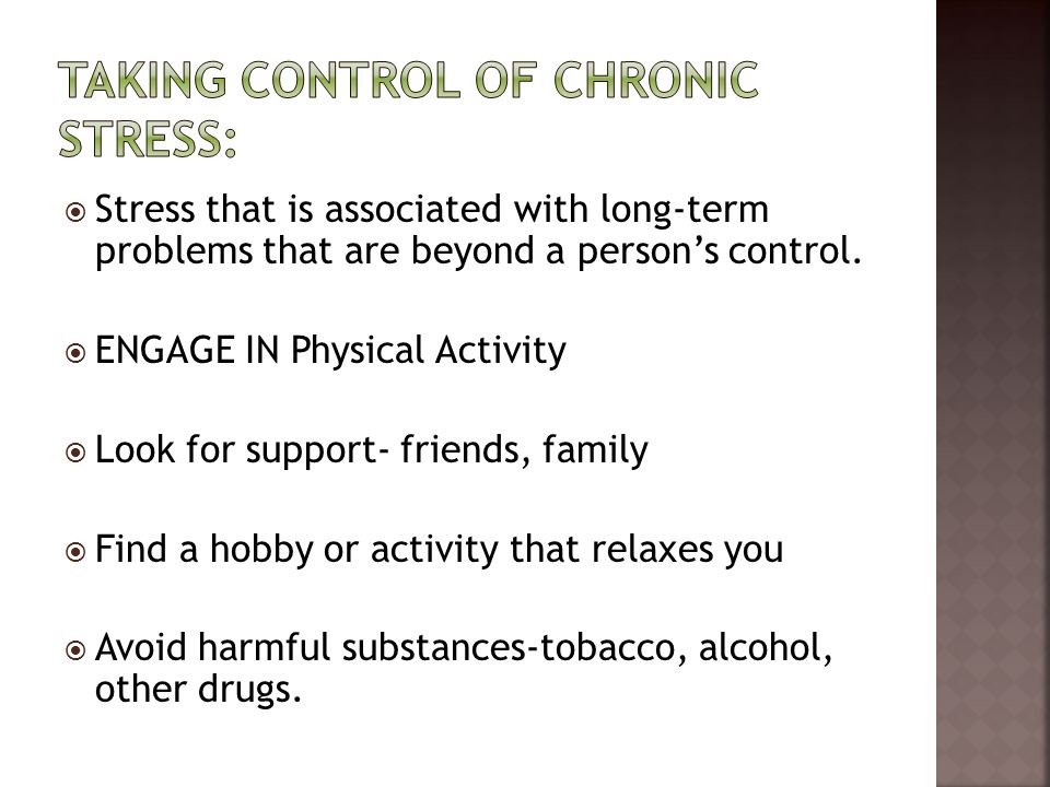  Stress that is associated with long-term problems that are beyond a person's control.  ENGAGE IN Physical Activity  Look for support- friends, fam
