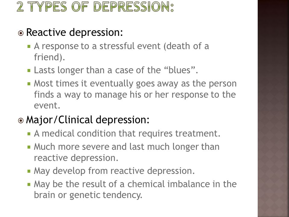 """ Reactive depression:  A response to a stressful event (death of a friend).  Lasts longer than a case of the """"blues"""".  Most times it eventually go"""