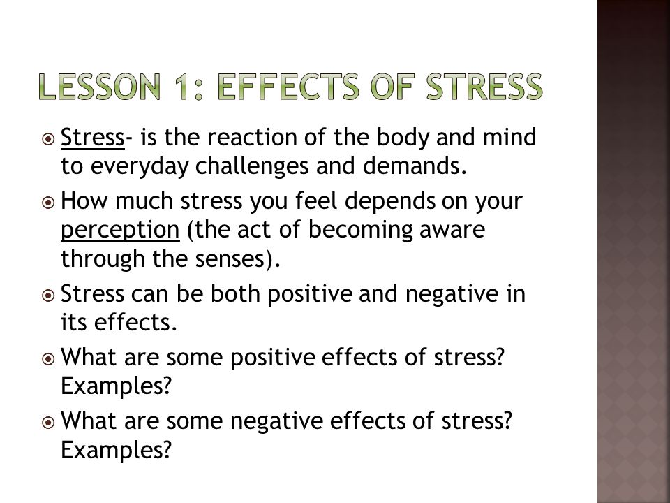  Stress- is the reaction of the body and mind to everyday challenges and demands.  How much stress you feel depends on your perception (the act of b