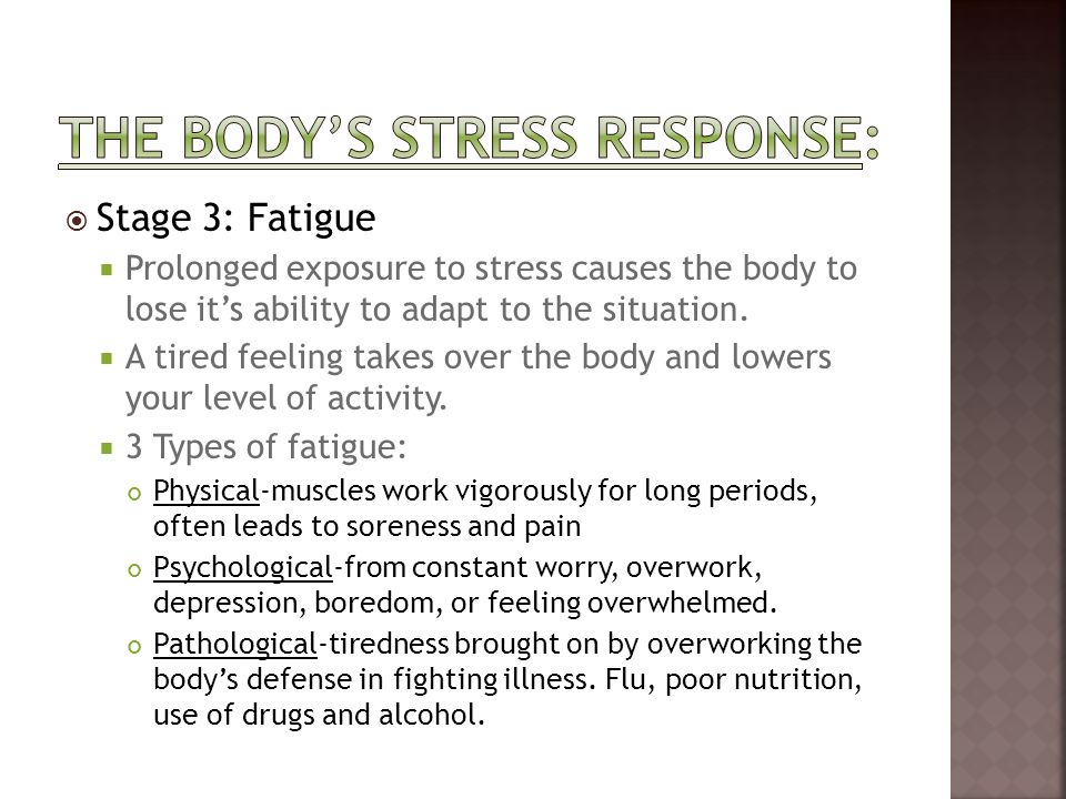  Stage 3: Fatigue  Prolonged exposure to stress causes the body to lose it's ability to adapt to the situation.  A tired feeling takes over the bod