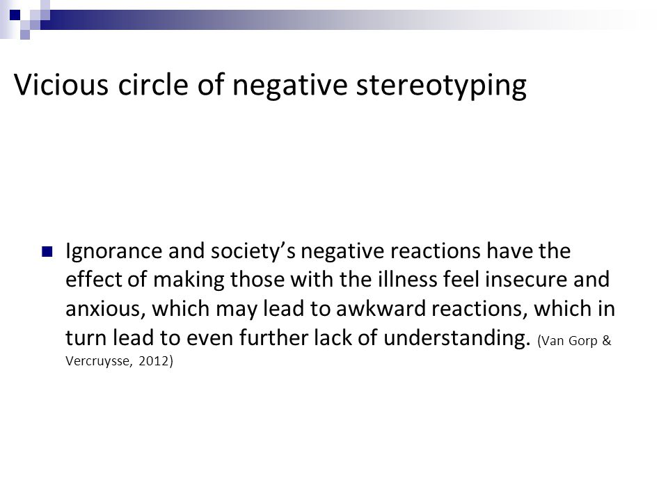 Vicious circle of negative stereotyping Ignorance and society's negative reactions have the effect of making those with the illness feel insecure and anxious, which may lead to awkward reactions, which in turn lead to even further lack of understanding.