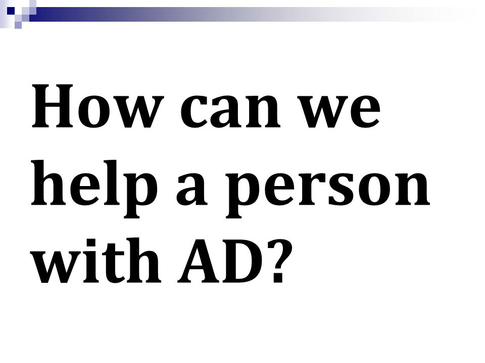 How can we help a person with AD?