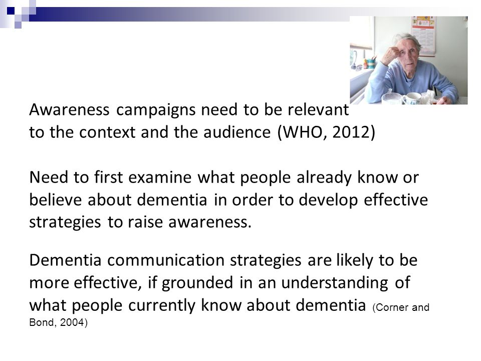 Awareness campaigns need to be relevant to the context and the audience (WHO, 2012) Need to first examine what people already know or believe about dementia in order to develop effective strategies to raise awareness.
