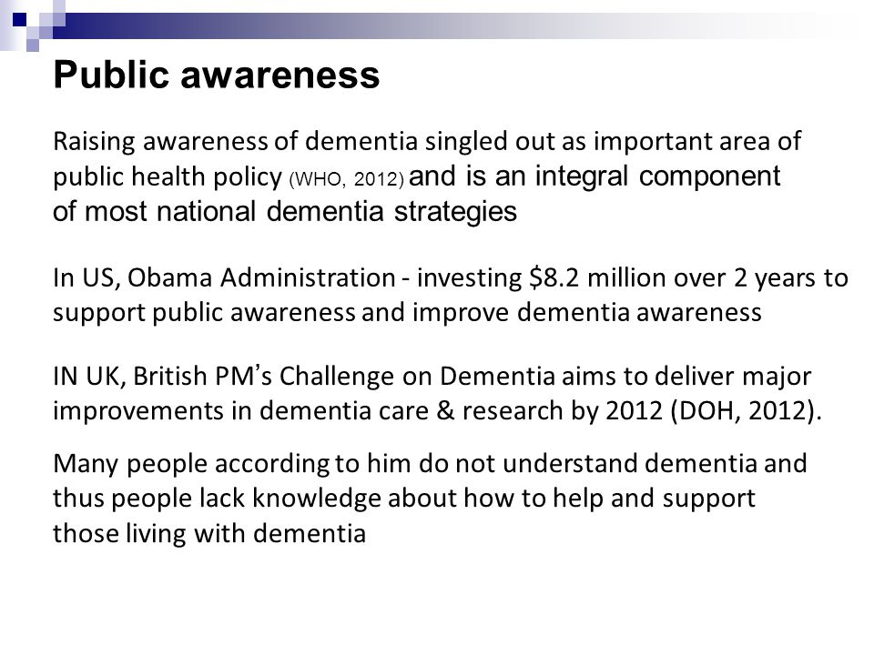 Public awareness Raising awareness of dementia singled out as important area of public health policy (WHO, 2012) and is an integral component of most national dementia strategies In US, Obama Administration - investing $8.2 million over 2 years to support public awareness and improve dementia awareness IN UK, British PM's Challenge on Dementia aims to deliver major improvements in dementia care & research by 2012 (DOH, 2012).