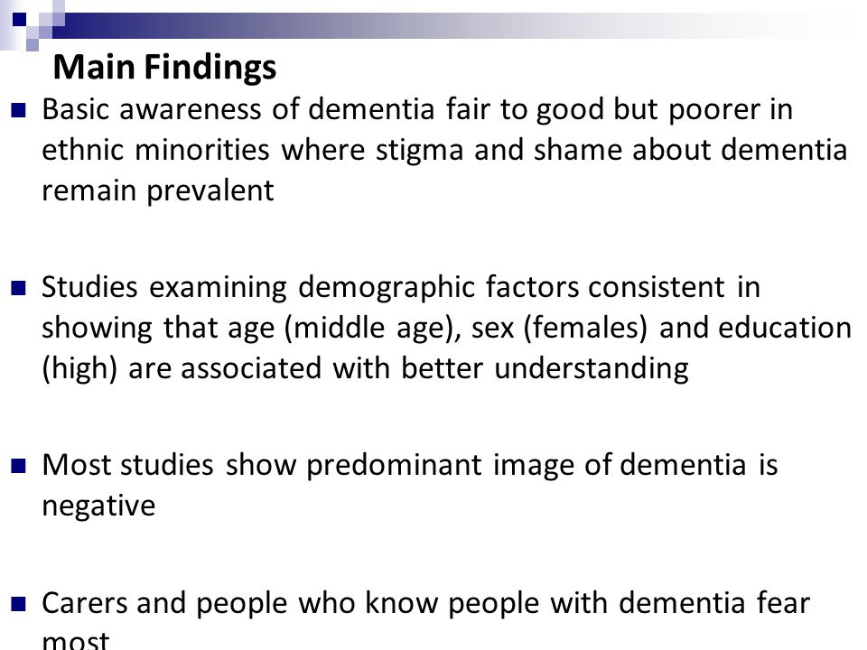 Main Findings Basic awareness of dementia fair to good but poorer in ethnic minorities where stigma and shame about dementia remain prevalent Studies examining demographic factors consistent in showing that age (middle age), sex (females) and education (high) are associated with better understanding Most studies show predominant image of dementia is negative Carers and people who know people with dementia fear most