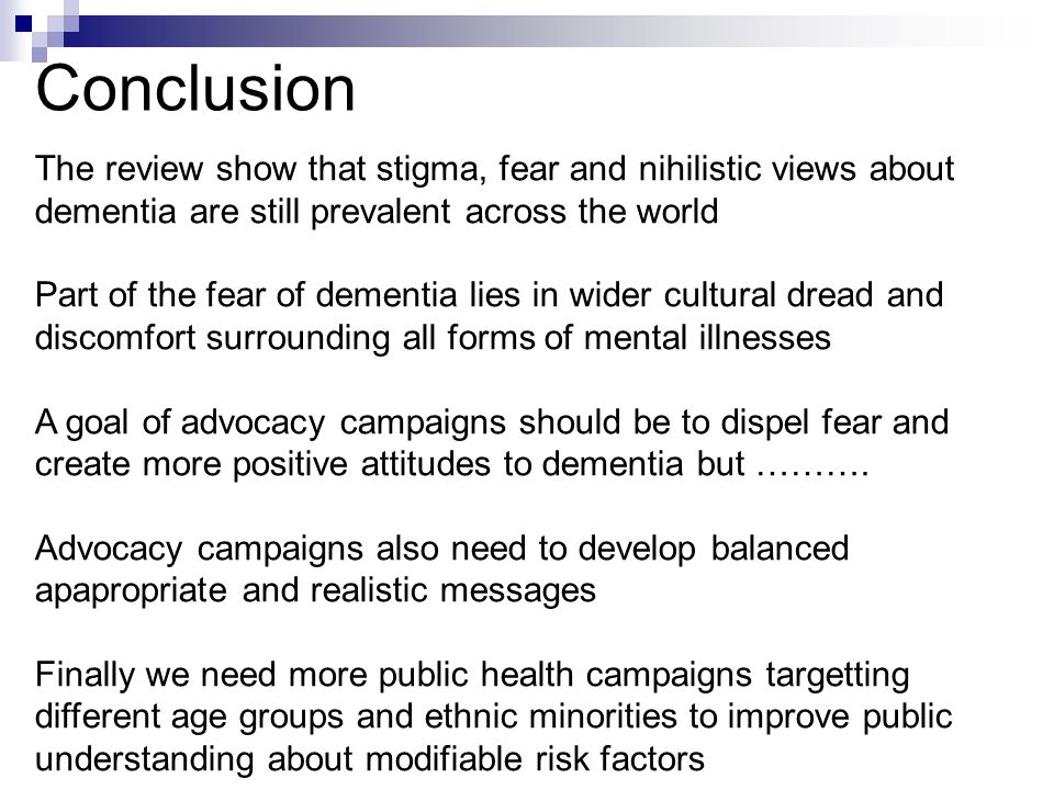 Conclusion The review show that stigma, fear and nihilistic views about dementia are still prevalent across the world Part of the fear of dementia lies in wider cultural dread and discomfort surrounding all forms of mental illnesses A goal of advocacy campaigns should be to dispel fear and create more positive attitudes to dementia but ……….