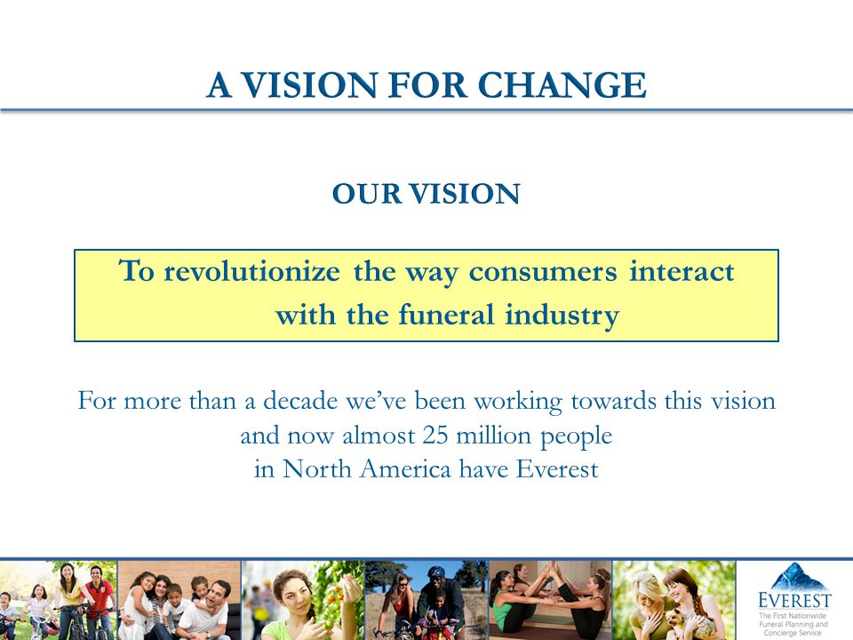 For more than a decade we've been working towards this vision and now almost 25 million people in North America have Everest To revolutionize the way consumers interact with the funeral industry