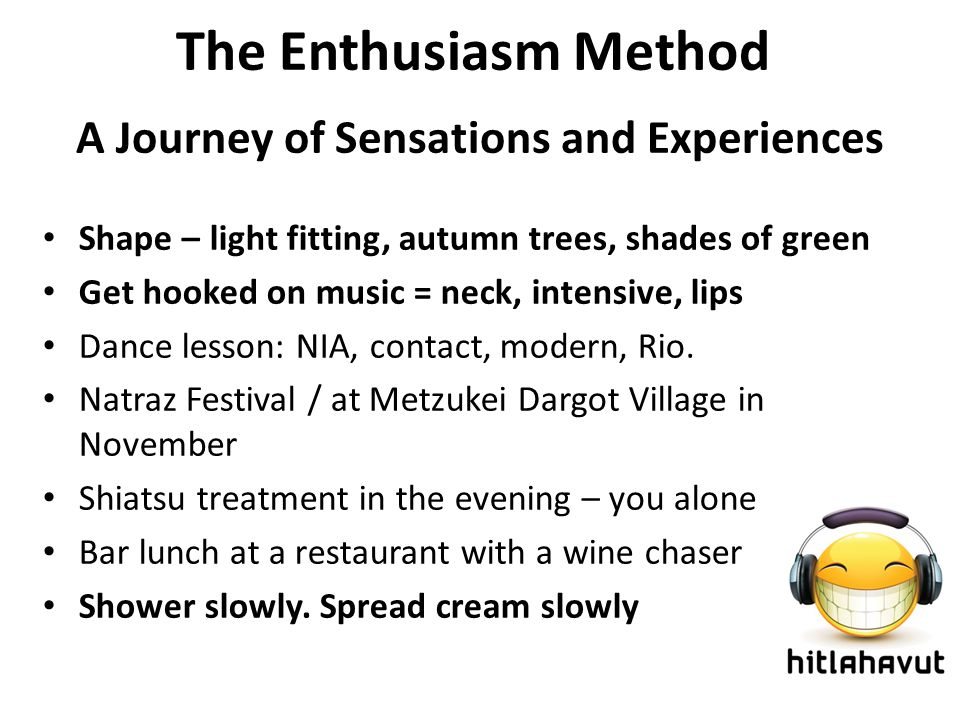 The Enthusiasm Method A Journey of Sensations and Experiences Shape – light fitting, autumn trees, shades of green Get hooked on music = neck, intensive, lips Dance lesson: NIA, contact, modern, Rio.