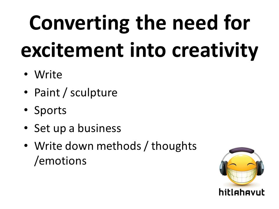 Converting the need for excitement into creativity Write Paint / sculpture Sports Set up a business Write down methods / thoughts /emotions