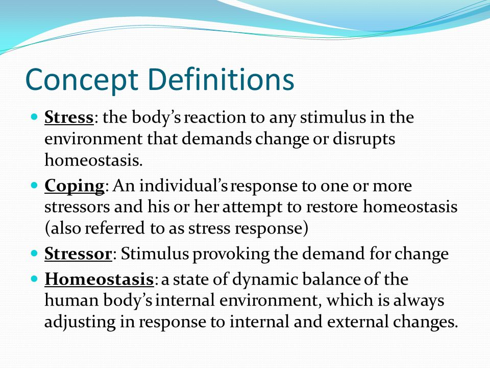 Concept Definitions Stress: the body's reaction to any stimulus in the environment that demands change or disrupts homeostasis.