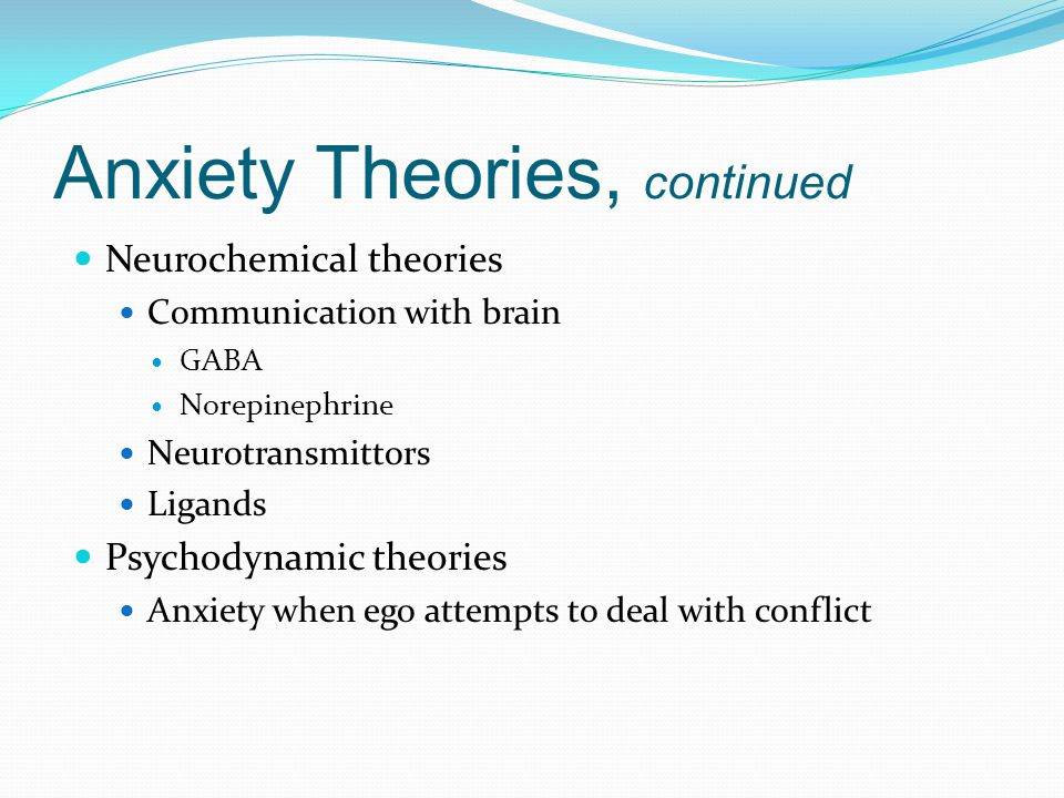 Anxiety Theories, continued Neurochemical theories Communication with brain GABA Norepinephrine Neurotransmittors Ligands Psychodynamic theories Anxiety when ego attempts to deal with conflict
