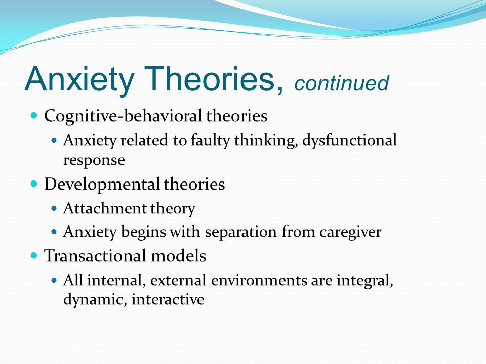 Anxiety Theories, continued Cognitive-behavioral theories Anxiety related to faulty thinking, dysfunctional response Developmental theories Attachment theory Anxiety begins with separation from caregiver Transactional models All internal, external environments are integral, dynamic, interactive