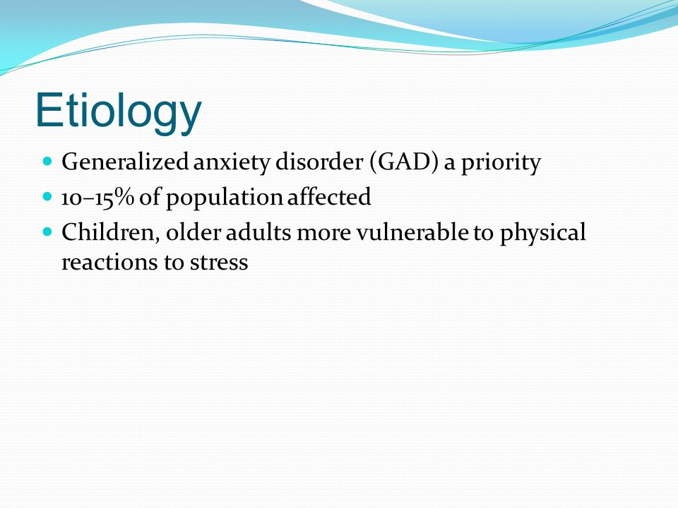 Etiology Generalized anxiety disorder (GAD) a priority 10–15% of population affected Children, older adults more vulnerable to physical reactions to s