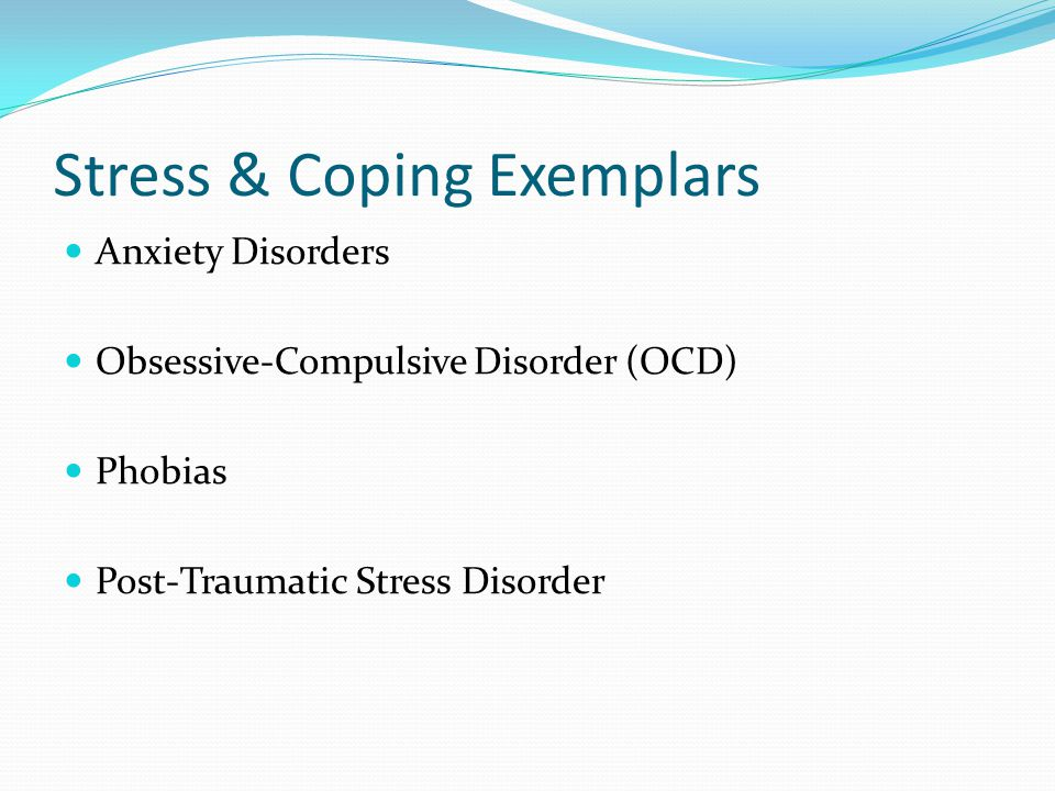 Stress & Coping Exemplars Anxiety Disorders Obsessive-Compulsive Disorder (OCD) Phobias Post-Traumatic Stress Disorder