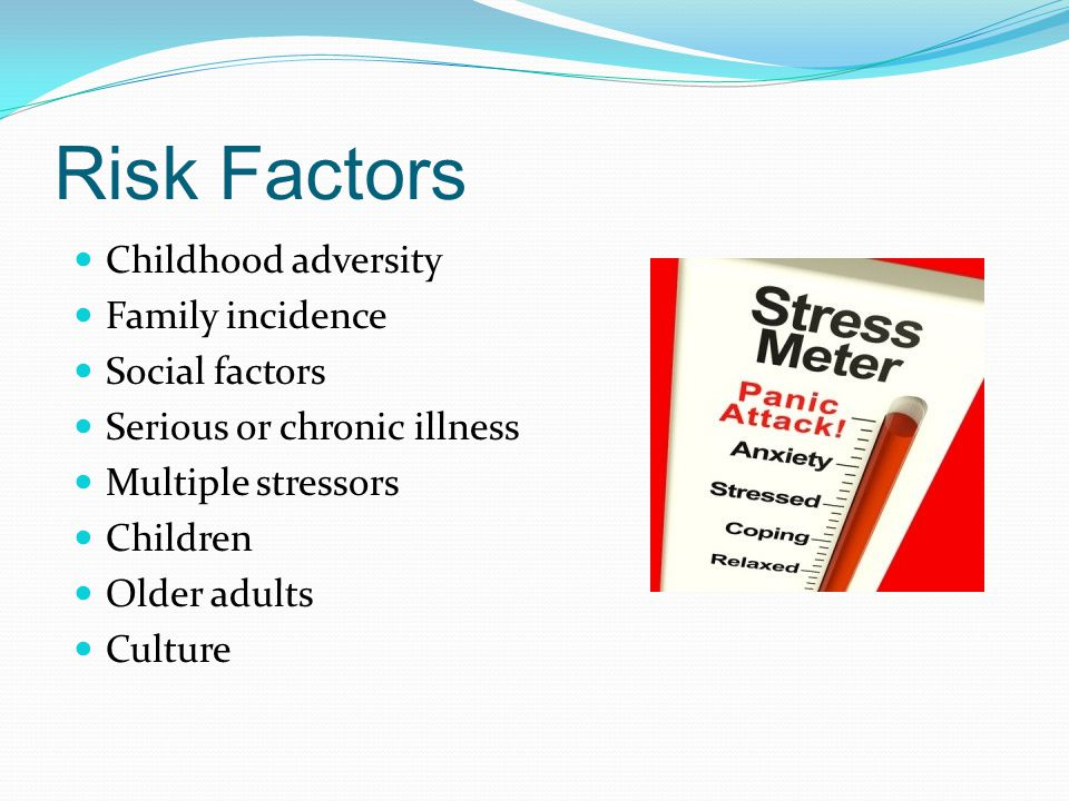 Risk Factors Childhood adversity Family incidence Social factors Serious or chronic illness Multiple stressors Children Older adults Culture