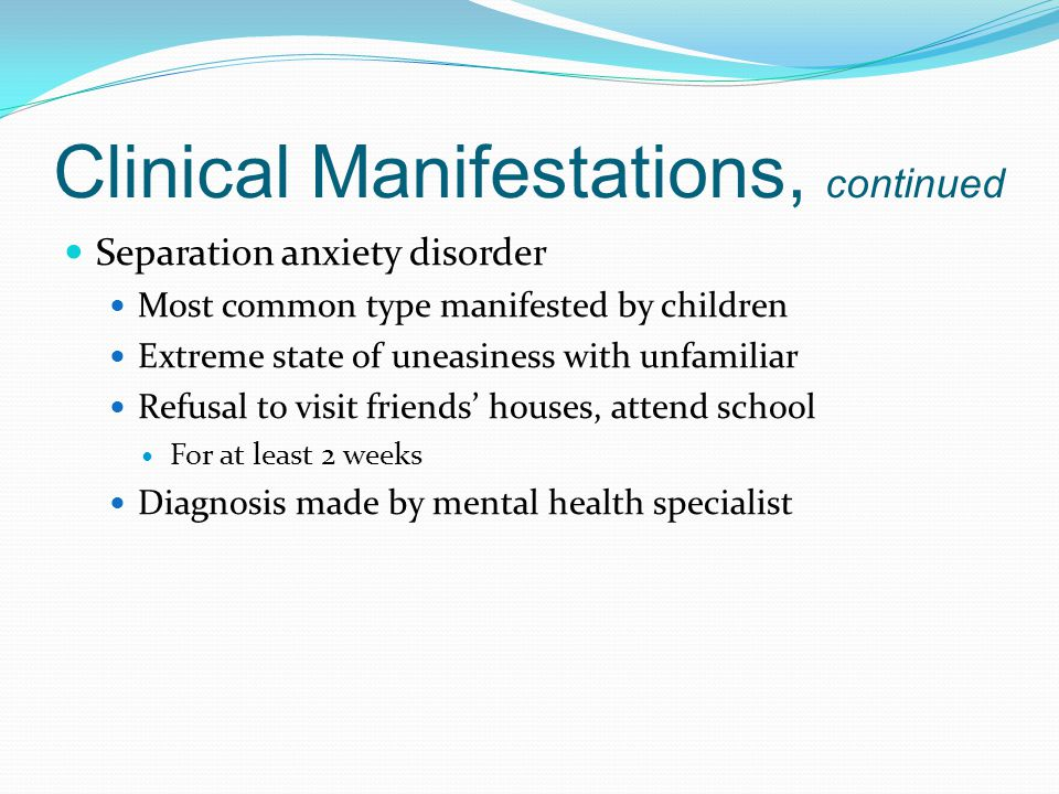 Clinical Manifestations, continued Separation anxiety disorder Most common type manifested by children Extreme state of uneasiness with unfamiliar Refusal to visit friends' houses, attend school For at least 2 weeks Diagnosis made by mental health specialist