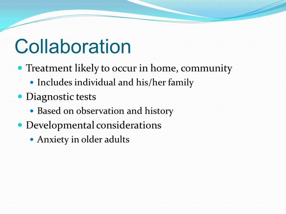 Collaboration Treatment likely to occur in home, community Includes individual and his/her family Diagnostic tests Based on observation and history De