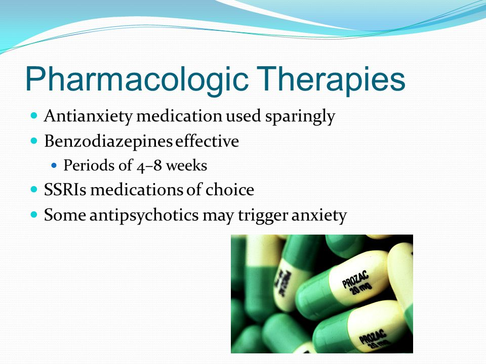 Pharmacologic Therapies Antianxiety medication used sparingly Benzodiazepines effective Periods of 4–8 weeks SSRIs medications of choice Some antipsychotics may trigger anxiety