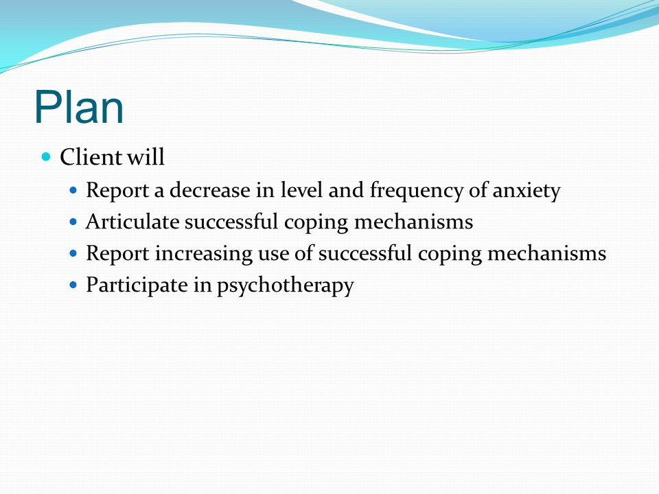 Plan Client will Report a decrease in level and frequency of anxiety Articulate successful coping mechanisms Report increasing use of successful coping mechanisms Participate in psychotherapy