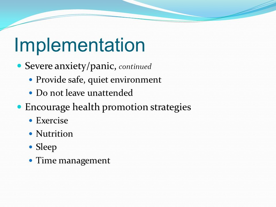 Implementation Severe anxiety/panic, continued Provide safe, quiet environment Do not leave unattended Encourage health promotion strategies Exercise Nutrition Sleep Time management