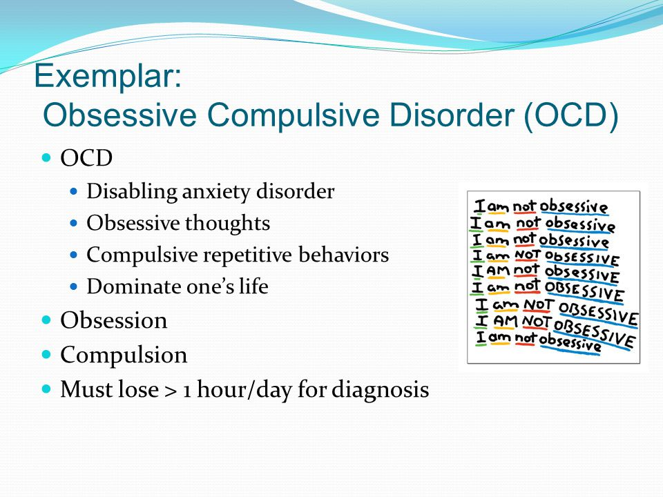 Exemplar: Obsessive Compulsive Disorder (OCD) OCD Disabling anxiety disorder Obsessive thoughts Compulsive repetitive behaviors Dominate one's life Obsession Compulsion Must lose > 1 hour/day for diagnosis