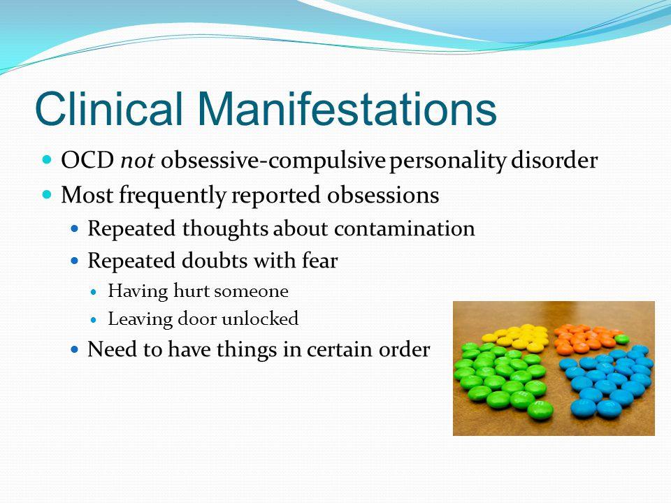 Clinical Manifestations OCD not obsessive-compulsive personality disorder Most frequently reported obsessions Repeated thoughts about contamination Repeated doubts with fear Having hurt someone Leaving door unlocked Need to have things in certain order