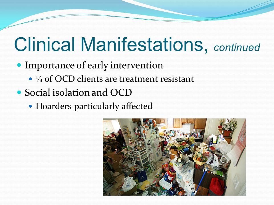 Clinical Manifestations, continued Importance of early intervention ⅓ of OCD clients are treatment resistant Social isolation and OCD Hoarders particularly affected