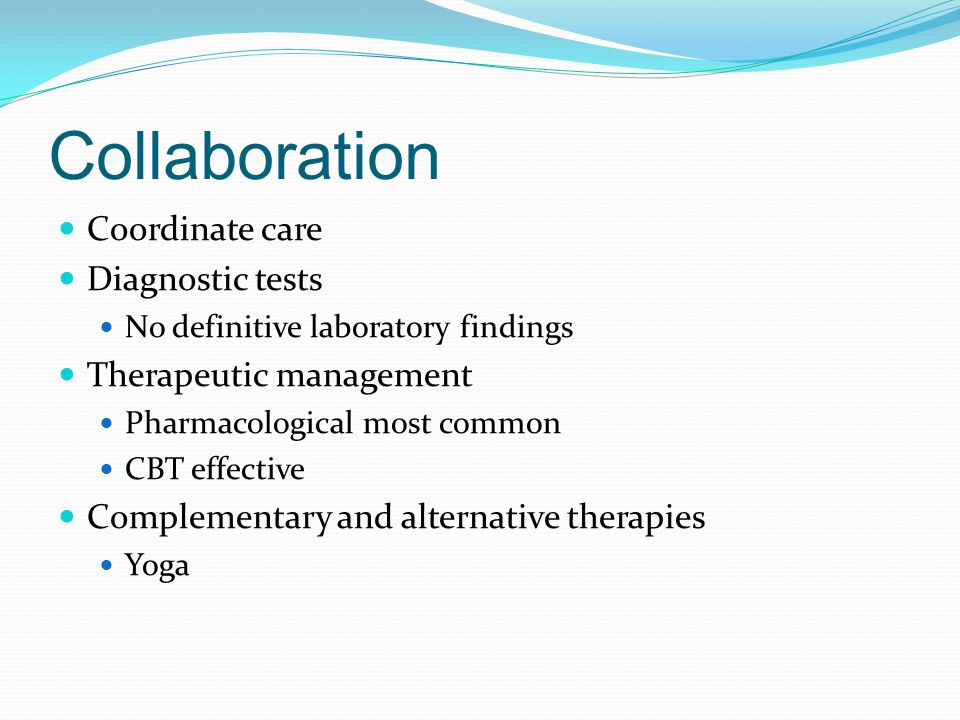 Collaboration Coordinate care Diagnostic tests No definitive laboratory findings Therapeutic management Pharmacological most common CBT effective Comp