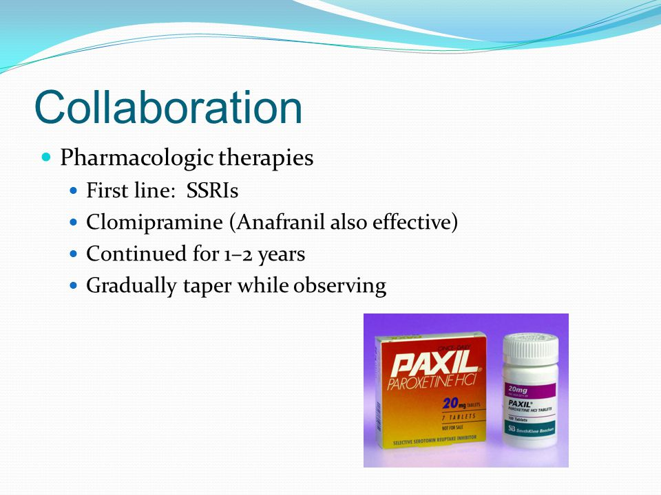Collaboration Pharmacologic therapies First line: SSRIs Clomipramine (Anafranil also effective) Continued for 1–2 years Gradually taper while observin