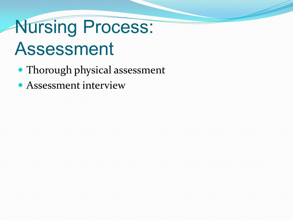 Nursing Process: Assessment Thorough physical assessment Assessment interview