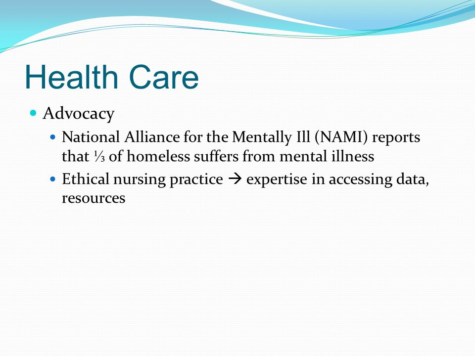 Health Care Advocacy National Alliance for the Mentally Ill (NAMI) reports that ⅓ of homeless suffers from mental illness Ethical nursing practice  e
