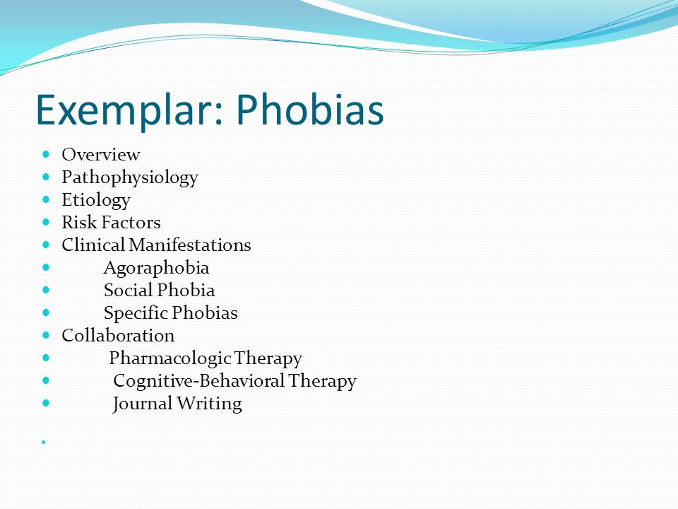 Exemplar: Phobias Overview Pathophysiology Etiology Risk Factors Clinical Manifestations Agoraphobia Social Phobia Specific Phobias Collaboration Pharmacologic Therapy Cognitive-Behavioral Therapy Journal Writing