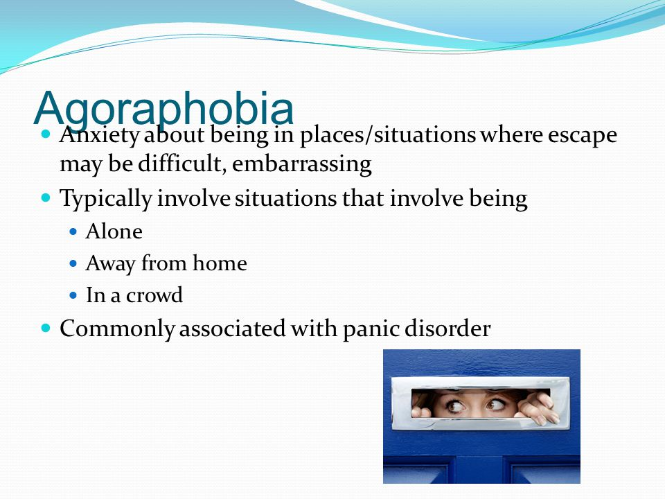 Agoraphobia Anxiety about being in places/situations where escape may be difficult, embarrassing Typically involve situations that involve being Alone Away from home In a crowd Commonly associated with panic disorder