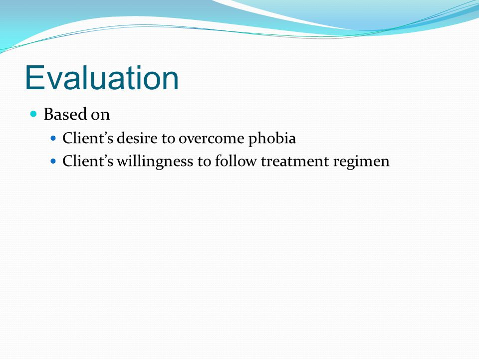 Evaluation Based on Client's desire to overcome phobia Client's willingness to follow treatment regimen