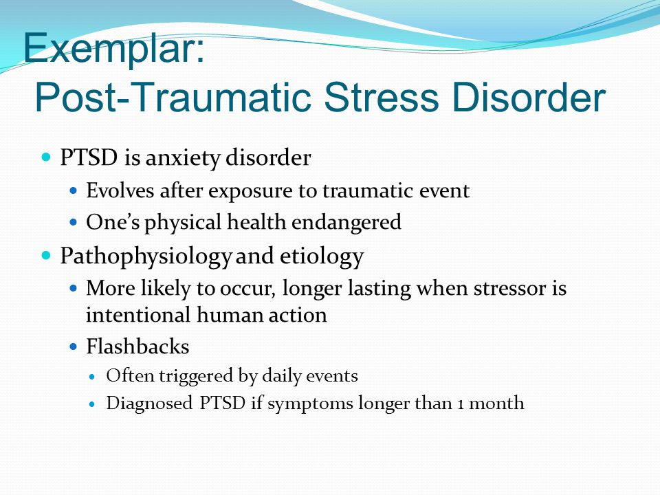 Exemplar: Post-Traumatic Stress Disorder PTSD is anxiety disorder Evolves after exposure to traumatic event One's physical health endangered Pathophys