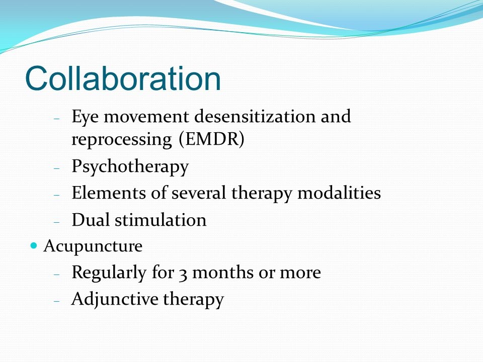 Collaboration – Eye movement desensitization and reprocessing (EMDR) – Psychotherapy – Elements of several therapy modalities – Dual stimulation Acupuncture – Regularly for 3 months or more – Adjunctive therapy