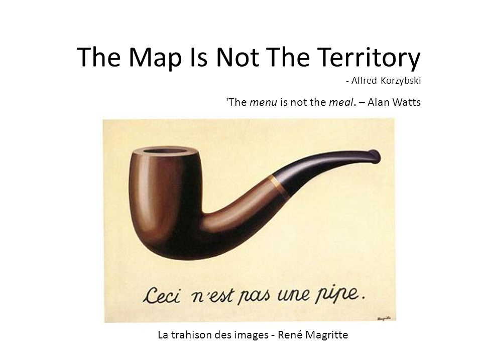 The Map Is Not The Territory - Alfred Korzybski 'The menu is not the meal. – Alan Watts La trahison des images - René Magritte