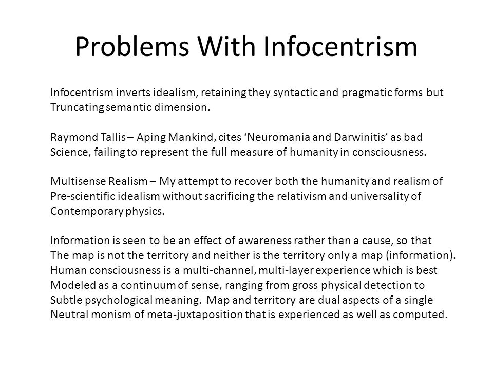 Problems With Infocentrism Infocentrism inverts idealism, retaining they syntactic and pragmatic forms but Truncating semantic dimension. Raymond Tall