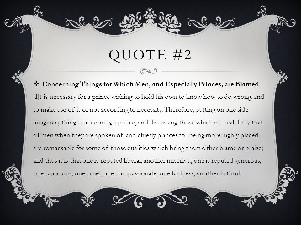 QUOTE #2  Concerning Things for Which Men, and Especially Princes, are Blamed [I]t is necessary for a prince wishing to hold his own to know how to d