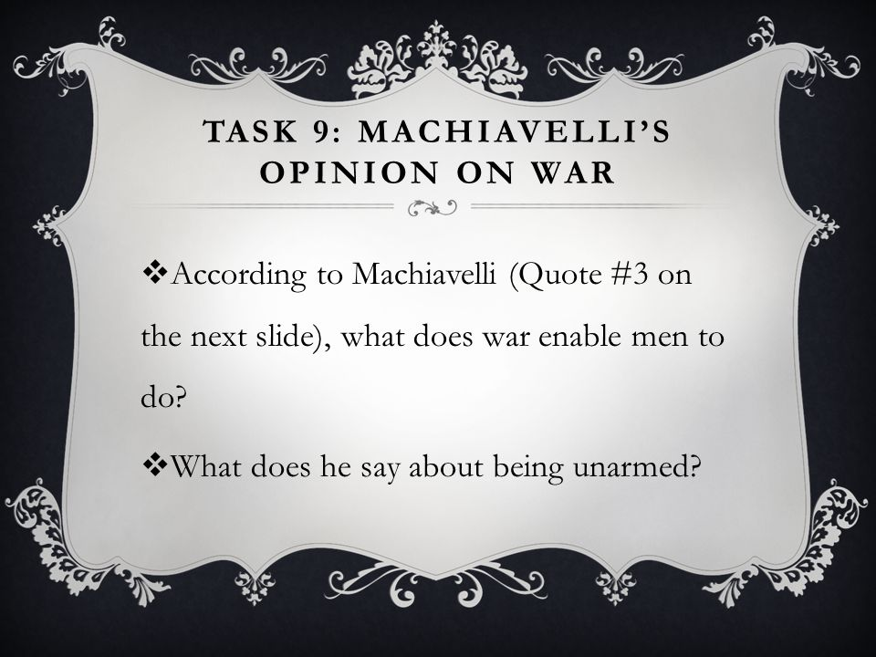 TASK 9: MACHIAVELLI'S OPINION ON WAR  According to Machiavelli (Quote #3 on the next slide), what does war enable men to do?  What does he say about