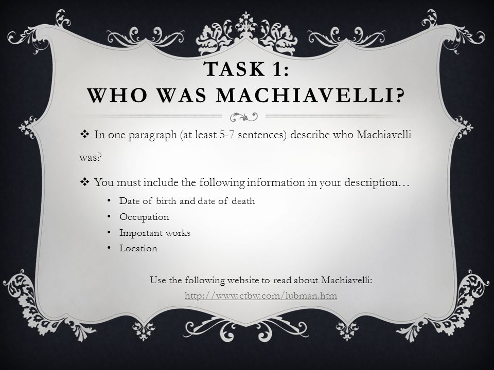 TASK 1: WHO WAS MACHIAVELLI?  In one paragraph (at least 5-7 sentences) describe who Machiavelli was?  You must include the following information in