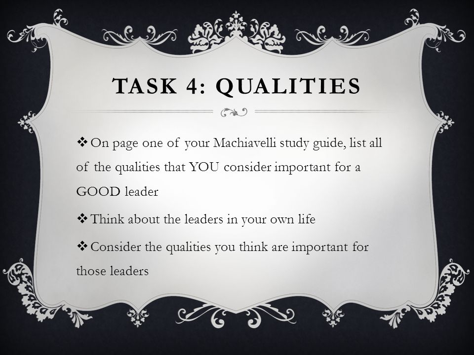TASK 4: QUALITIES  On page one of your Machiavelli study guide, list all of the qualities that YOU consider important for a GOOD leader  Think about