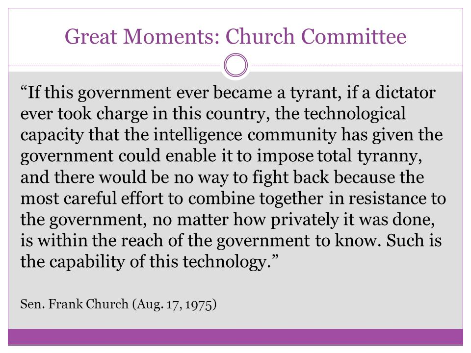Great Moments: Church Committee If this government ever became a tyrant, if a dictator ever took charge in this country, the technological capacity that the intelligence community has given the government could enable it to impose total tyranny, and there would be no way to fight back because the most careful effort to combine together in resistance to the government, no matter how privately it was done, is within the reach of the government to know.